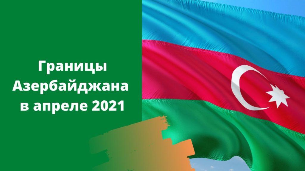 Открыты ли границы Азербайджана весной 2021